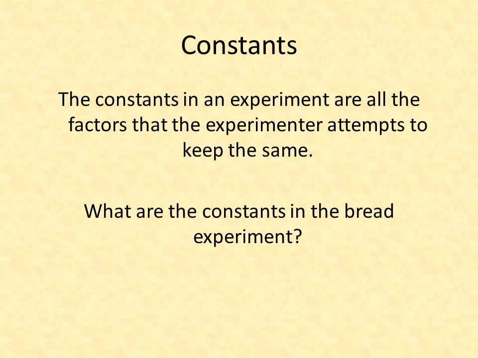 Constants The constants in an experiment are all the factors that the experimenter attempts to keep the same. What are the constants in the bread expe