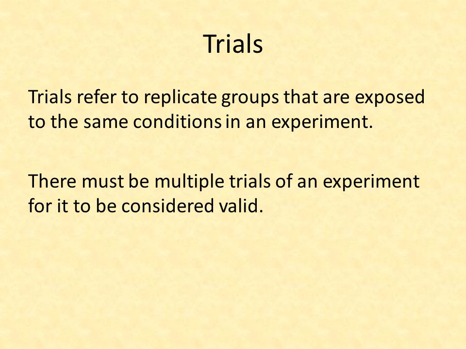 Trials Trials refer to replicate groups that are exposed to the same conditions in an experiment. There must be multiple trials of an experiment for i