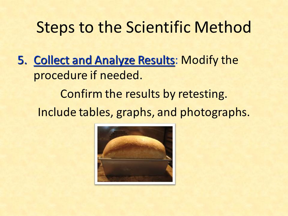 Steps to the Scientific Method 5.Collect and Analyze Results 5.Collect and Analyze Results: Modify the procedure if needed. Confirm the results by ret