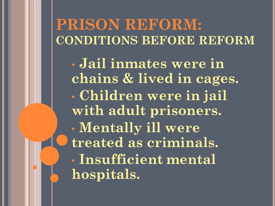 PRISON REFORM: CONDITIONS BEFORE REFORM Jail inmates were in chains & lived in cages. Children were in jail with adult prisoners. Mentally ill were tr