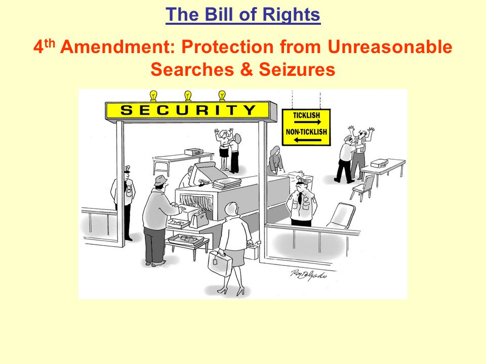 The Bill of Rights 4 th Amendment: Protection from Unreasonable Searches & Seizures