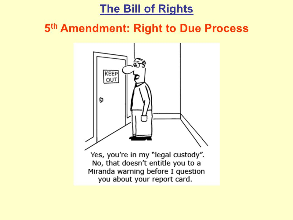 The Bill of Rights 5 th Amendment: Right to Due Process