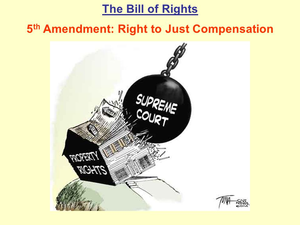The Bill of Rights 5 th Amendment: Right to Just Compensation