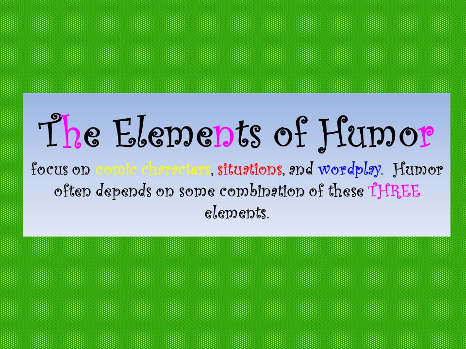 The Elements of Humor focus on comic characters, situations, and wordplay.