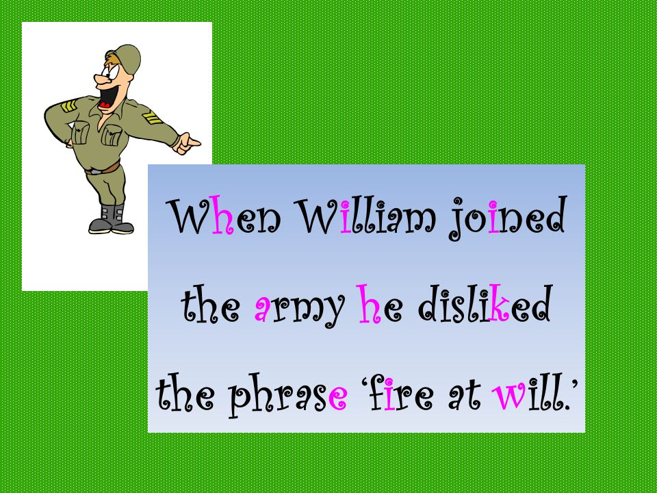 When William joined the army he disliked the phrase 'fire at will.'