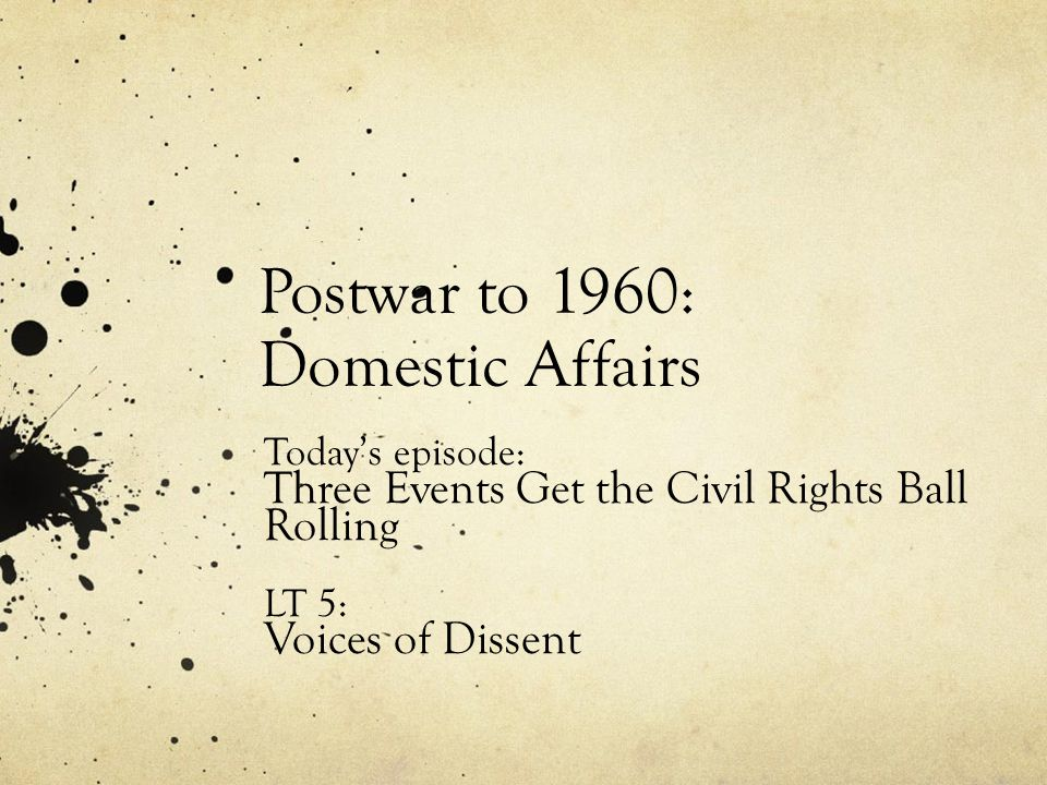 Postwar to 1960: Domestic Affairs Today's episode: Three Events Get the Civil Rights Ball Rolling LT 5: Voices of Dissent