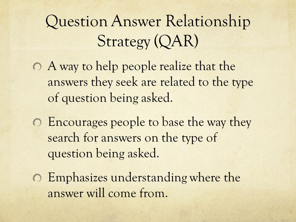 Question Answer Relationship Strategy (QAR) A way to help people realize that the answers they seek are related to the type of question being asked.