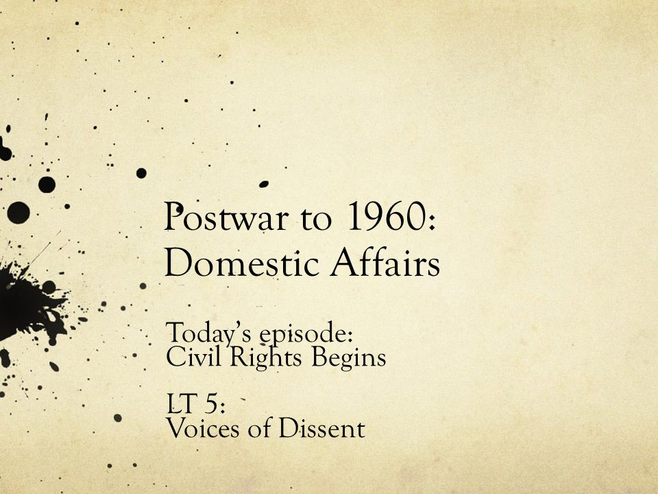 Postwar to 1960: Domestic Affairs Today's episode: Civil Rights Begins LT 5: Voices of Dissent
