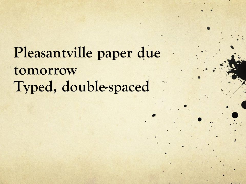 Pleasantville paper due tomorrow Typed, double-spaced