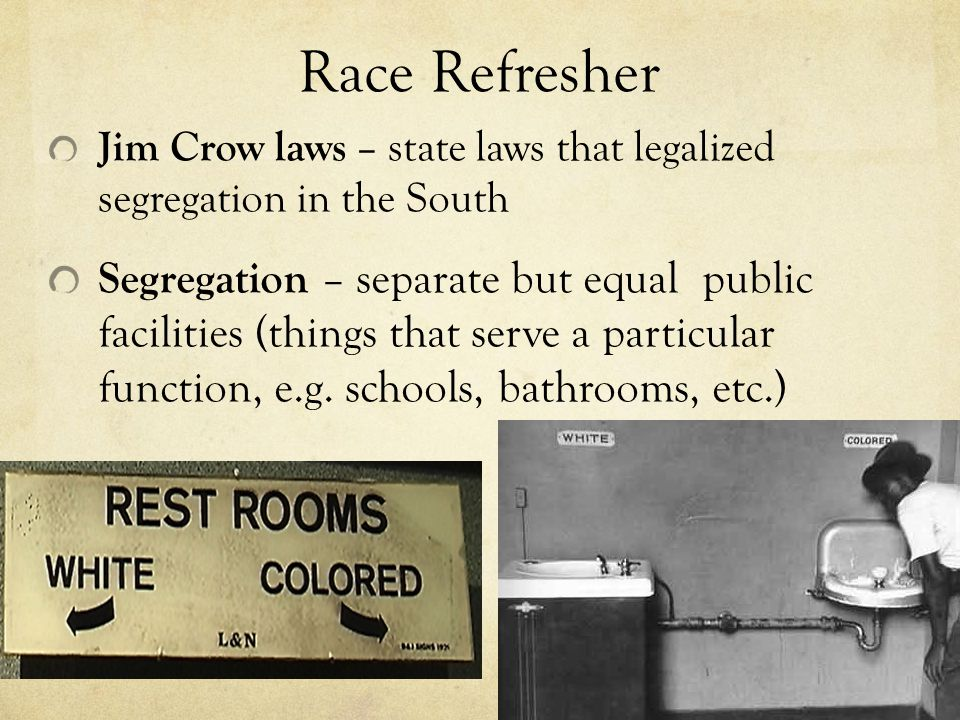 Race Refresher Jim Crow laws – state laws that legalized segregation in the South Segregation – separate but equal public facilities (things that serve a particular function, e.g.