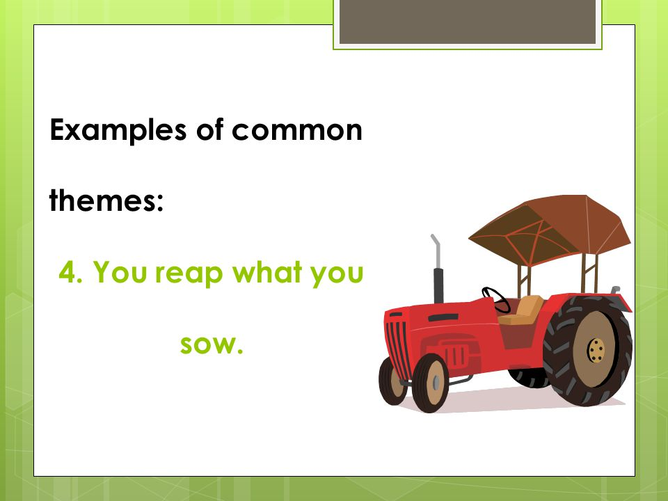 Examples of common themes: 4. You reap what you sow.
