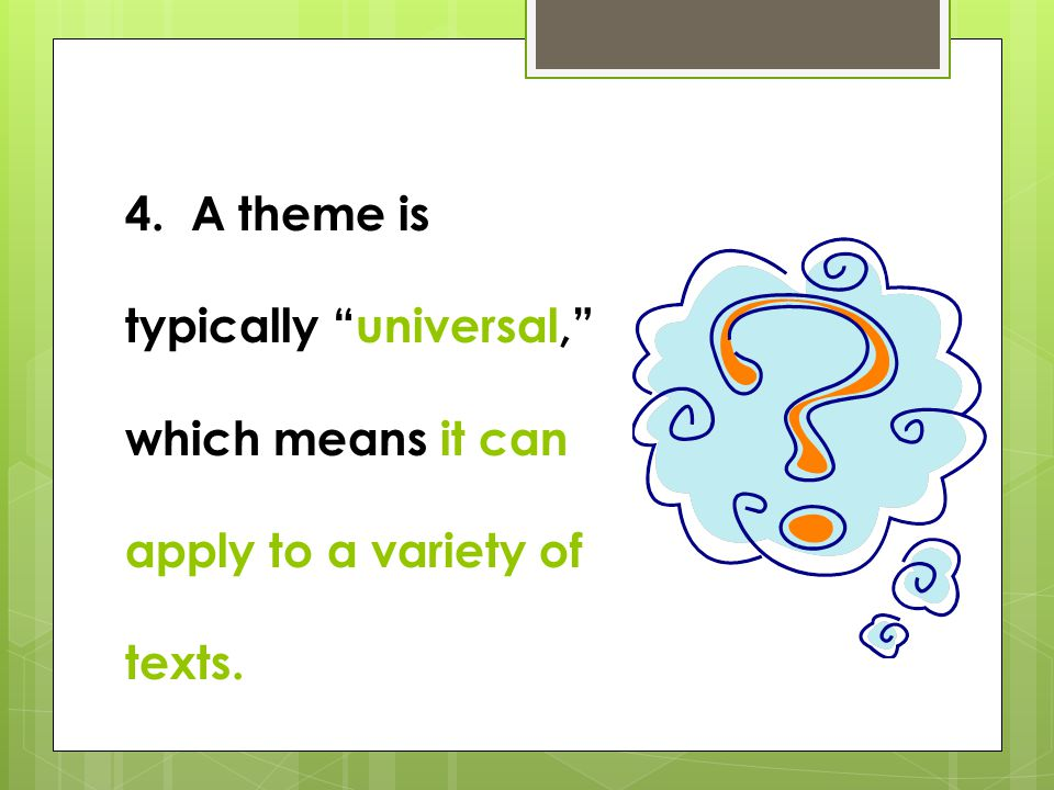 4. A theme is typically universal, which means it can apply to a variety of texts.