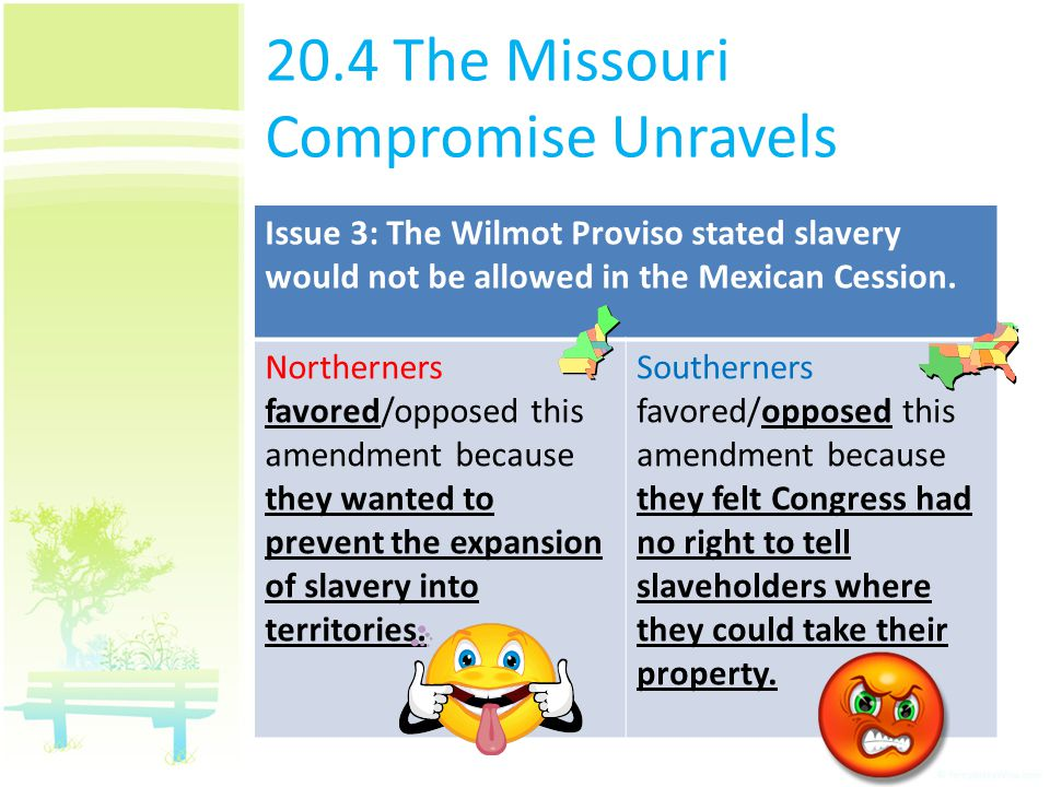 20.4 The Missouri Compromise Unravels Issue 3: The Wilmot Proviso stated slavery would not be allowed in the Mexican Cession. Northerners favored/oppo