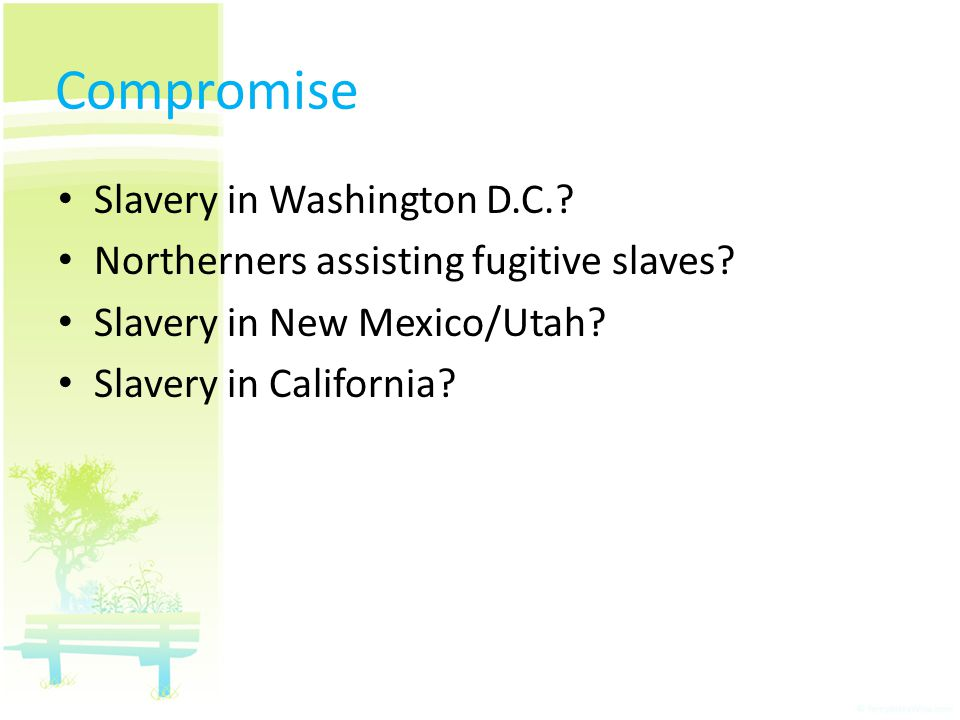 Slavery in Washington D.C.? Northerners assisting fugitive slaves? Slavery in New Mexico/Utah? Slavery in California? Compromise