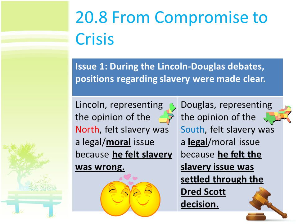 20.8 From Compromise to Crisis Issue 1: During the Lincoln-Douglas debates, positions regarding slavery were made clear. Lincoln, representing the opi