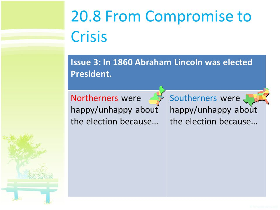 20.8 From Compromise to Crisis Issue 3: In 1860 Abraham Lincoln was elected President. Northerners were happy/unhappy about the election because… Sout