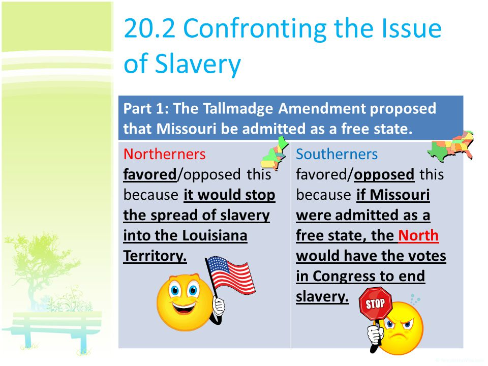 20.2 Confronting the Issue of Slavery Part 1: The Tallmadge Amendment proposed that Missouri be admitted as a free state. Northerners favored/opposed