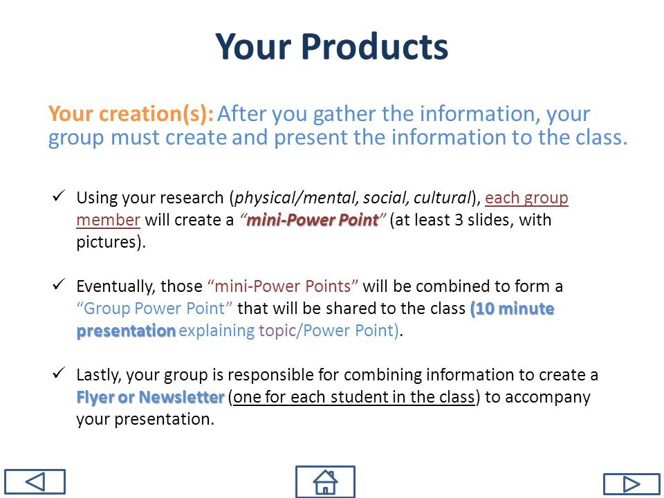 Your Products Your creation(s): After you gather the information, your group must create and present the information to the class. mini-Power Point Us