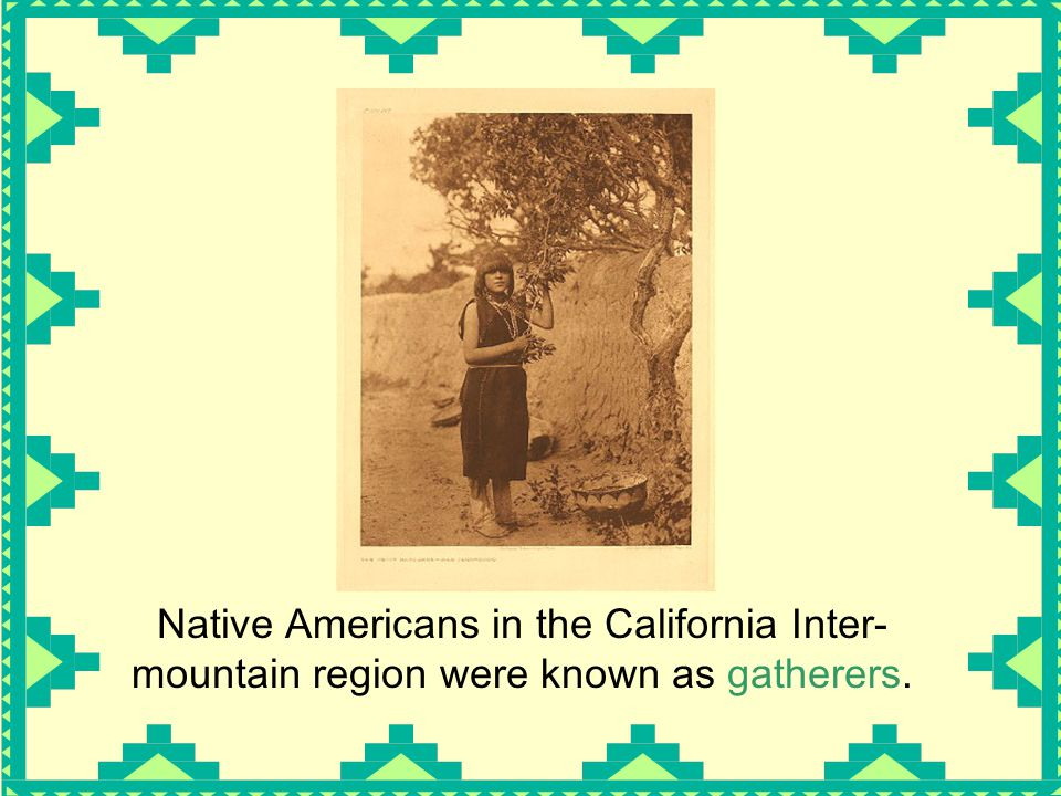 Native Americans in the California Inter- mountain region were known as gatherers.