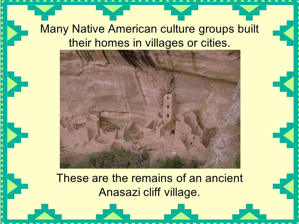 Many Native American culture groups built their homes in villages or cities.
