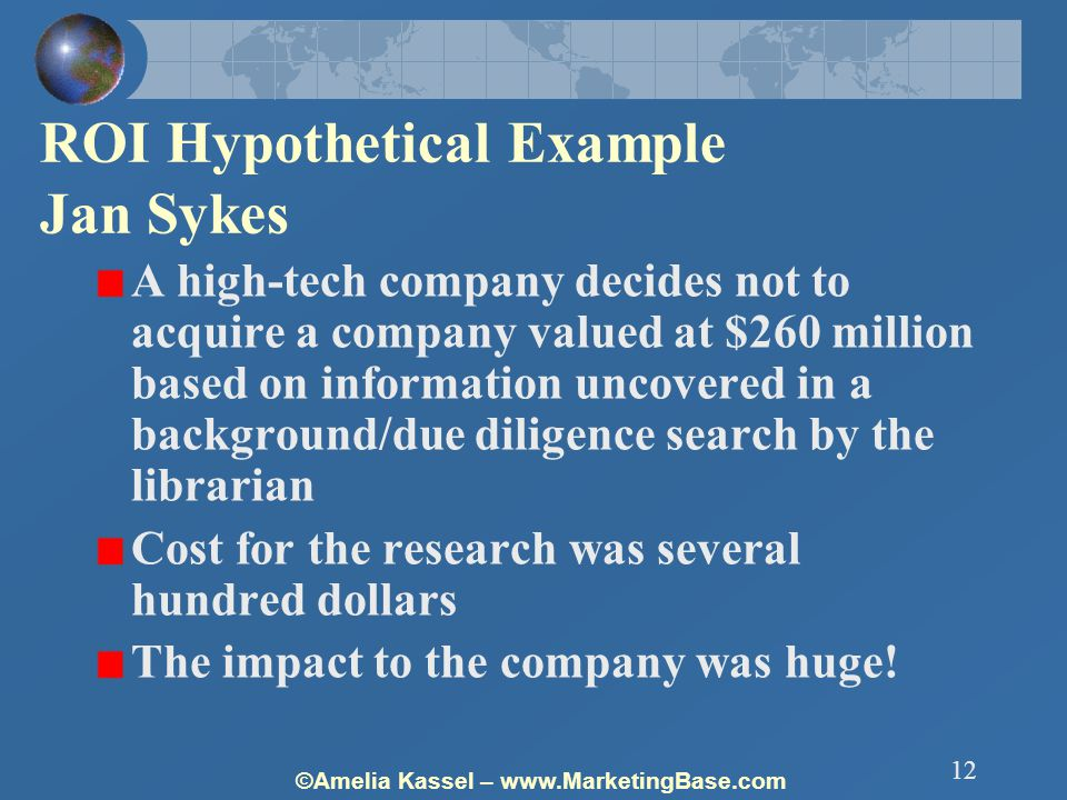 ©Amelia Kassel – www.MarketingBase.com 12 ROI Hypothetical Example Jan Sykes A high-tech company decides not to acquire a company valued at $260 million based on information uncovered in a background/due diligence search by the librarian Cost for the research was several hundred dollars The impact to the company was huge!