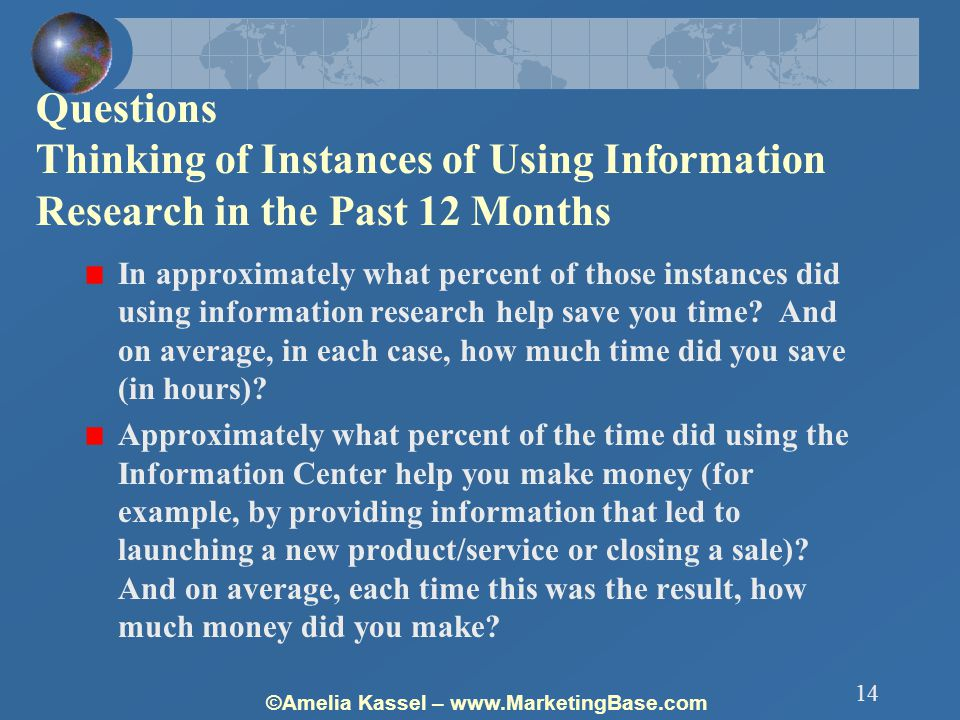 ©Amelia Kassel – www.MarketingBase.com 14 Questions Thinking of Instances of Using Information Research in the Past 12 Months In approximately what percent of those instances did using information research help save you time.