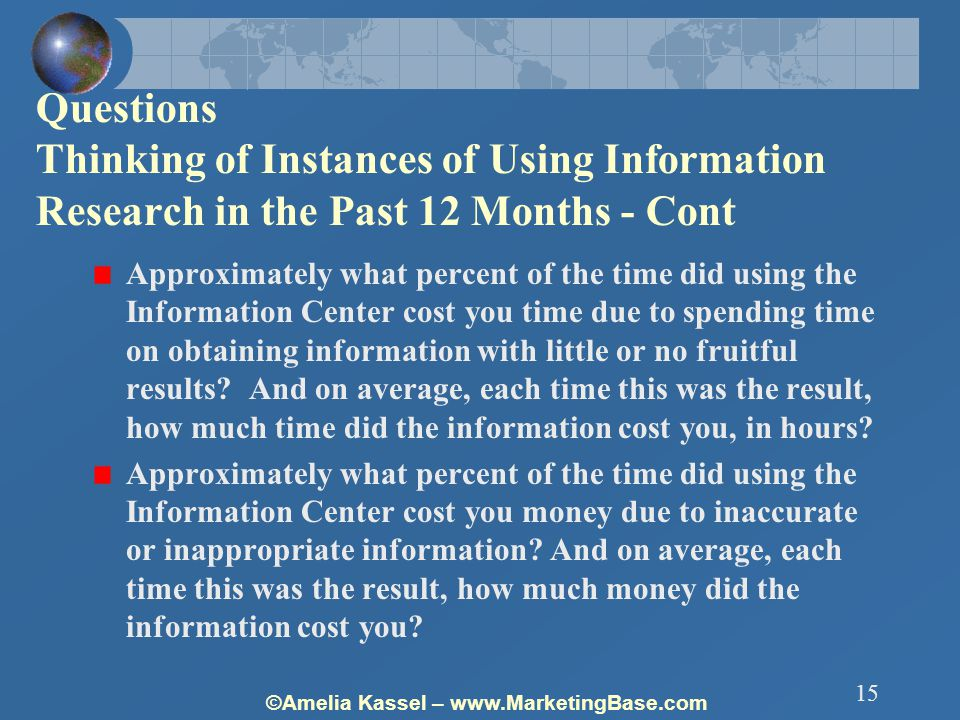 ©Amelia Kassel – www.MarketingBase.com 15 Questions Thinking of Instances of Using Information Research in the Past 12 Months - Cont Approximately what percent of the time did using the Information Center cost you time due to spending time on obtaining information with little or no fruitful results.