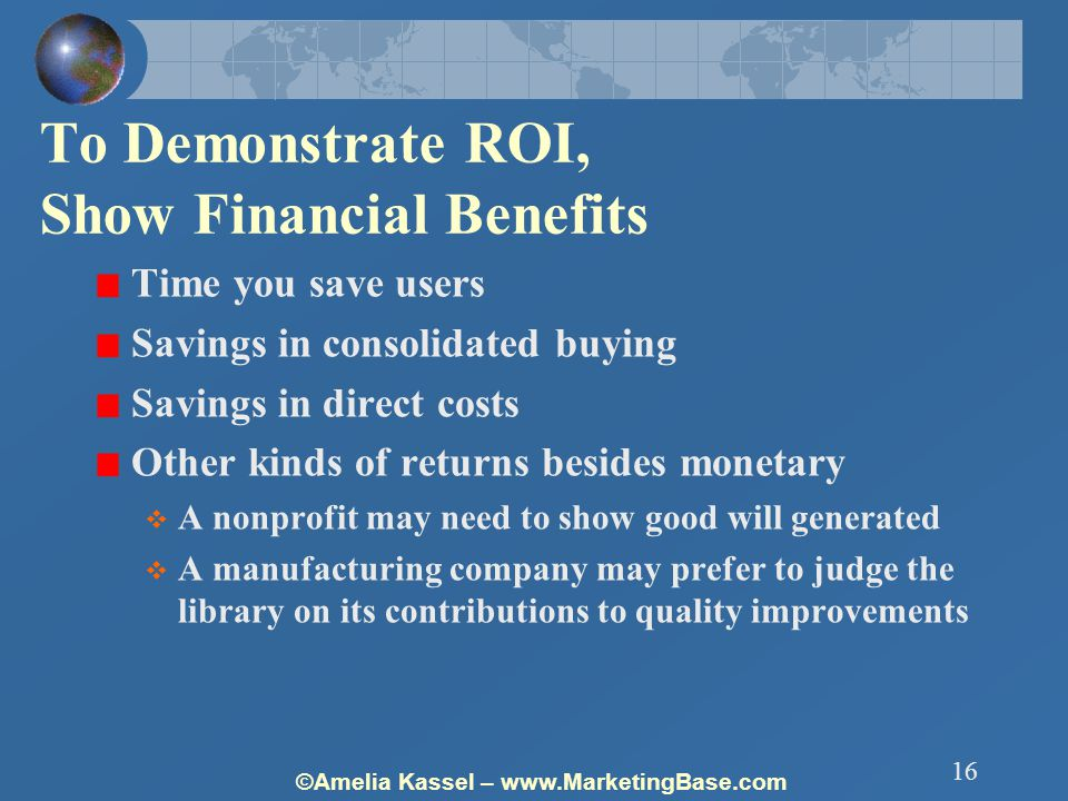 ©Amelia Kassel – www.MarketingBase.com 16 To Demonstrate ROI, Show Financial Benefits Time you save users Savings in consolidated buying Savings in direct costs Other kinds of returns besides monetary  A nonprofit may need to show good will generated  A manufacturing company may prefer to judge the library on its contributions to quality improvements
