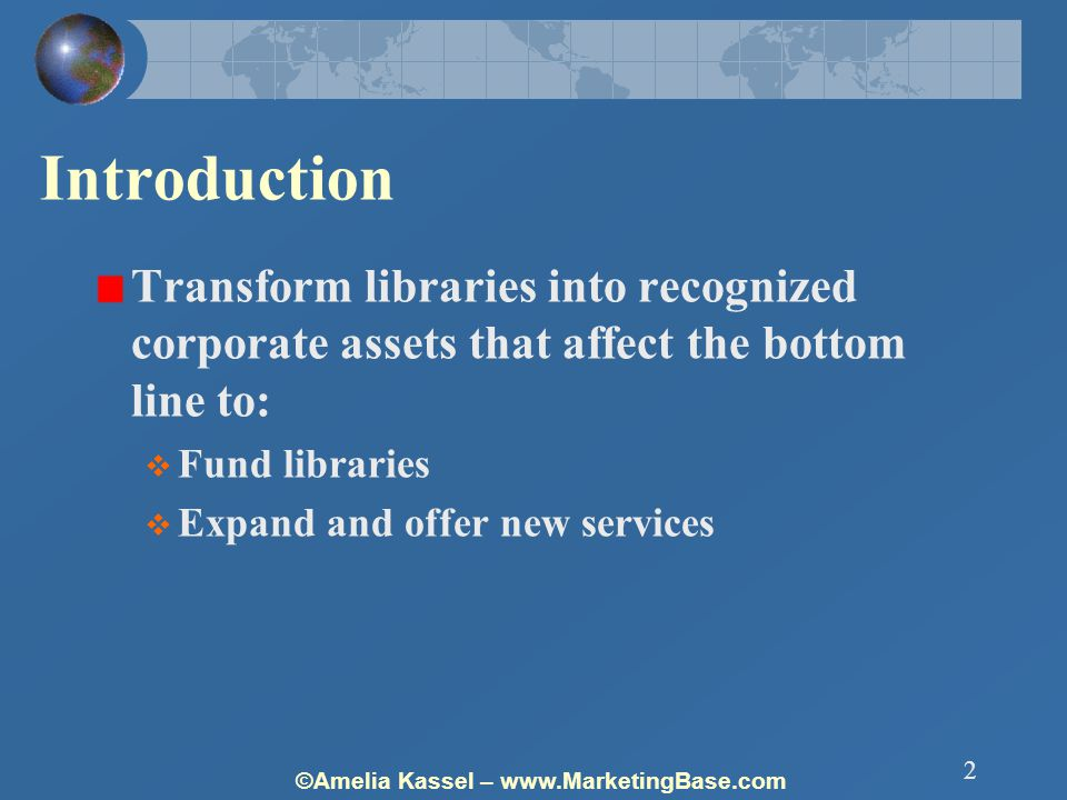 ©Amelia Kassel – www.MarketingBase.com 2 Introduction Transform libraries into recognized corporate assets that affect the bottom line to:  Fund libraries  Expand and offer new services