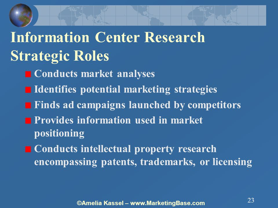 ©Amelia Kassel – www.MarketingBase.com 23 Information Center Research Strategic Roles Conducts market analyses Identifies potential marketing strategies Finds ad campaigns launched by competitors Provides information used in market positioning Conducts intellectual property research encompassing patents, trademarks, or licensing