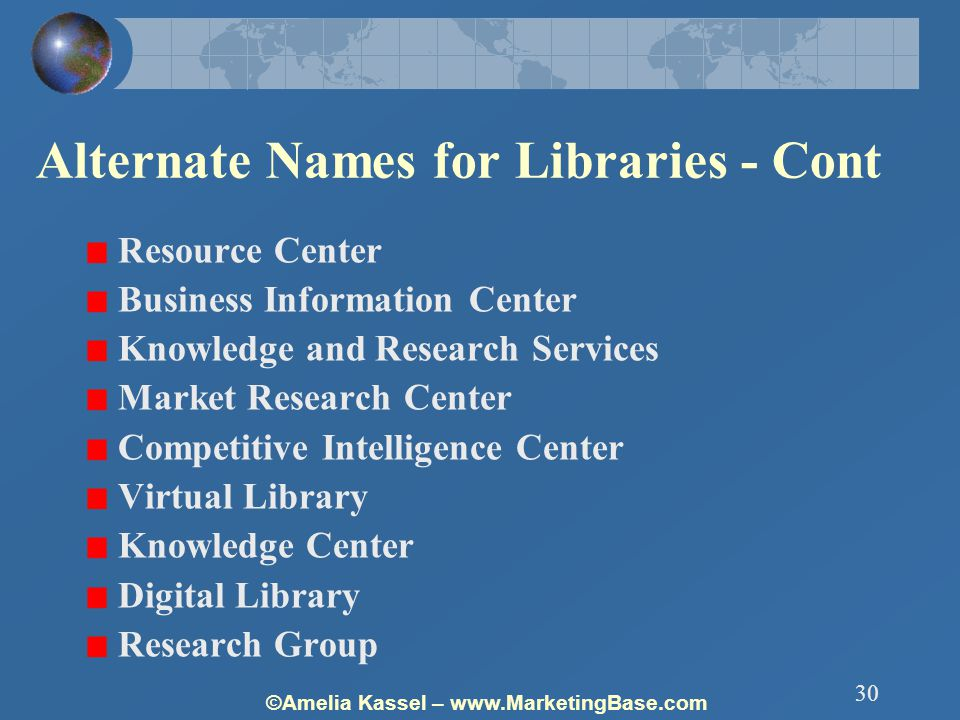 ©Amelia Kassel – www.MarketingBase.com 30 Alternate Names for Libraries - Cont Resource Center Business Information Center Knowledge and Research Services Market Research Center Competitive Intelligence Center Virtual Library Knowledge Center Digital Library Research Group