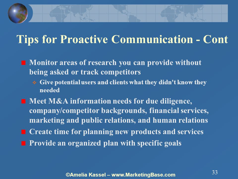 ©Amelia Kassel – www.MarketingBase.com 33 Tips for Proactive Communication - Cont Monitor areas of research you can provide without being asked or track competitors  Give potential users and clients what they didn t know they needed Meet M&A information needs for due diligence, company/competitor backgrounds, financial services, marketing and public relations, and human relations Create time for planning new products and services Provide an organized plan with specific goals