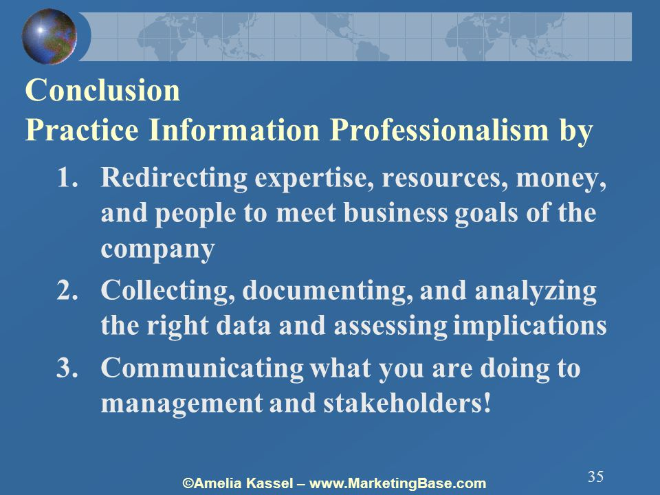 ©Amelia Kassel – www.MarketingBase.com 35 Conclusion Practice Information Professionalism by 1.Redirecting expertise, resources, money, and people to meet business goals of the company 2.Collecting, documenting, and analyzing the right data and assessing implications 3.Communicating what you are doing to management and stakeholders!