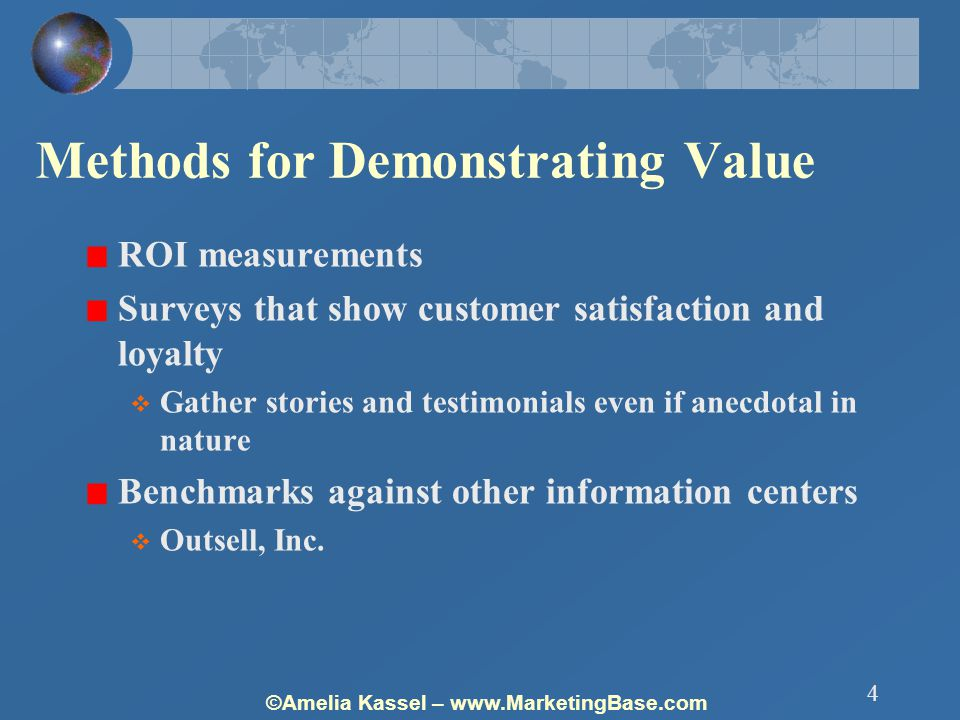 ©Amelia Kassel – www.MarketingBase.com 4 Methods for Demonstrating Value ROI measurements Surveys that show customer satisfaction and loyalty  Gather stories and testimonials even if anecdotal in nature Benchmarks against other information centers  Outsell, Inc.