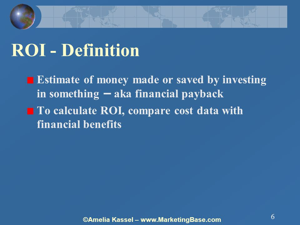 ©Amelia Kassel – www.MarketingBase.com 6 ROI - Definition Estimate of money made or saved by investing in something – aka financial payback To calculate ROI, compare cost data with financial benefits