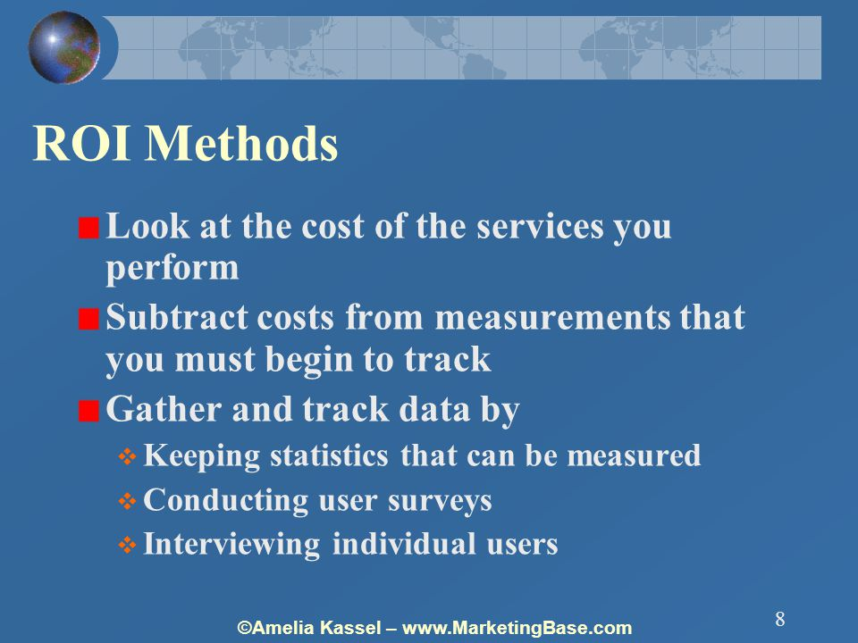 ©Amelia Kassel – www.MarketingBase.com 8 ROI Methods Look at the cost of the services you perform Subtract costs from measurements that you must begin to track Gather and track data by  Keeping statistics that can be measured  Conducting user surveys  Interviewing individual users