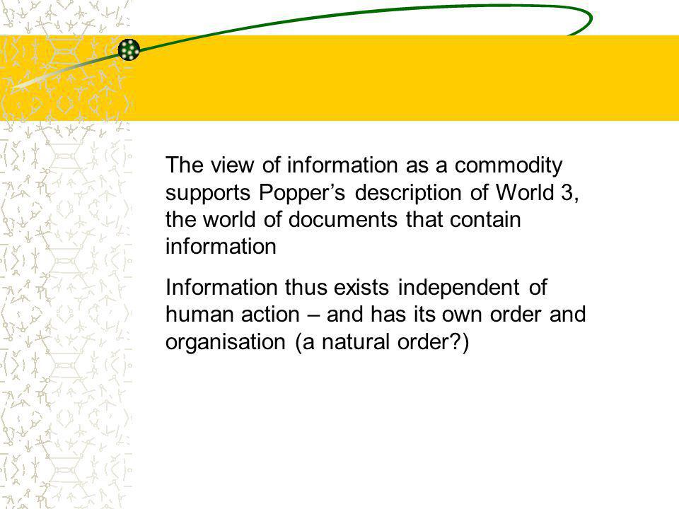 The view of information as a commodity supports Popper's description of World 3, the world of documents that contain information Information thus exists independent of human action – and has its own order and organisation (a natural order?)