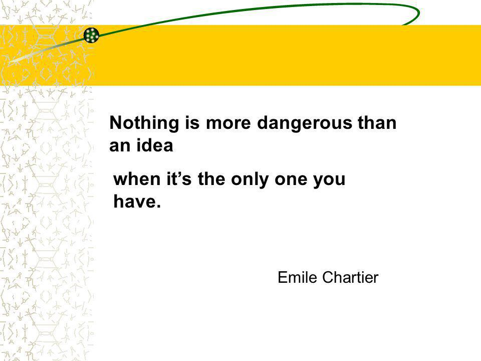 Nothing is more dangerous than an idea when it's the only one you have. Emile Chartier