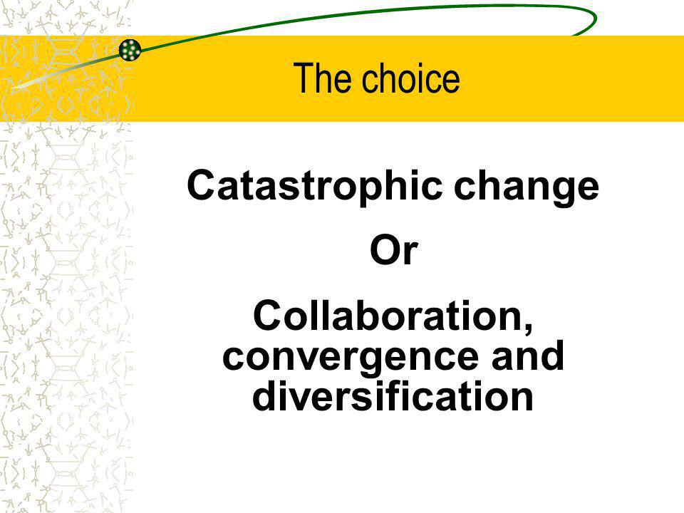 The choice Catastrophic change Or Collaboration, convergence and diversification