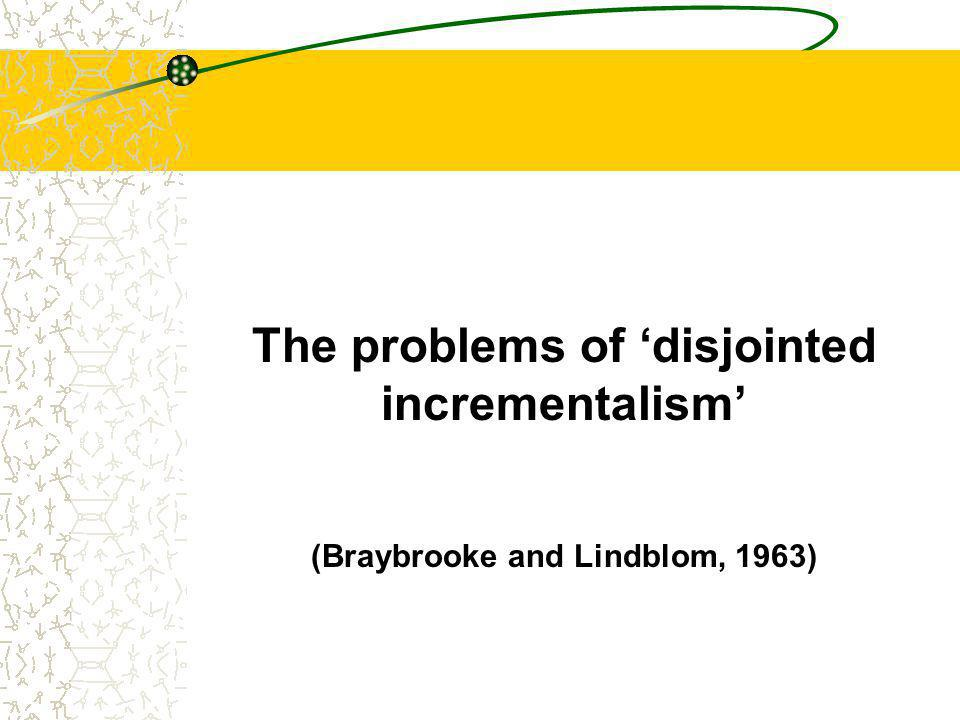 The problems of 'disjointed incrementalism' (Braybrooke and Lindblom, 1963)