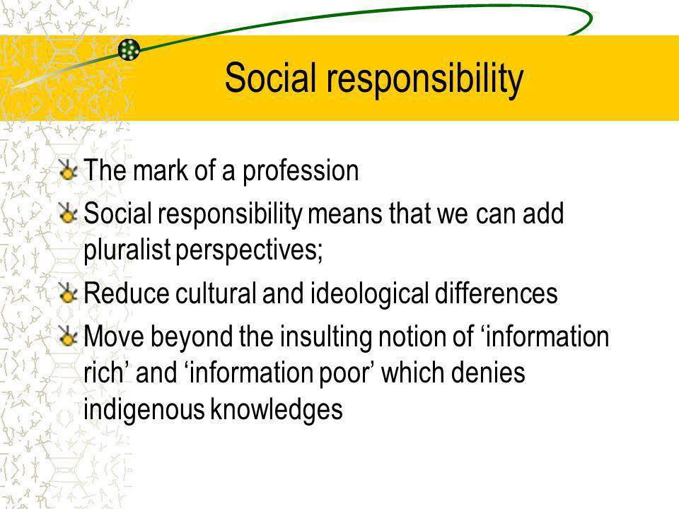 Social responsibility The mark of a profession Social responsibility means that we can add pluralist perspectives; Reduce cultural and ideological differences Move beyond the insulting notion of 'information rich' and 'information poor' which denies indigenous knowledges