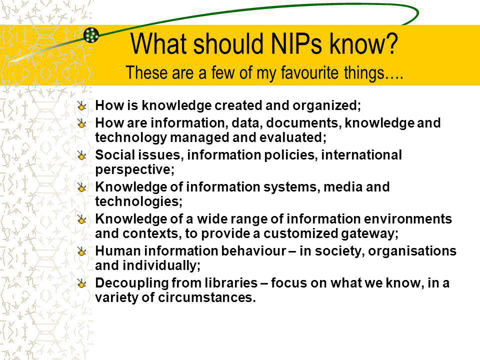 What should NIPs know? These are a few of my favourite things…. How is knowledge created and organized; How are information, data, documents, knowledg