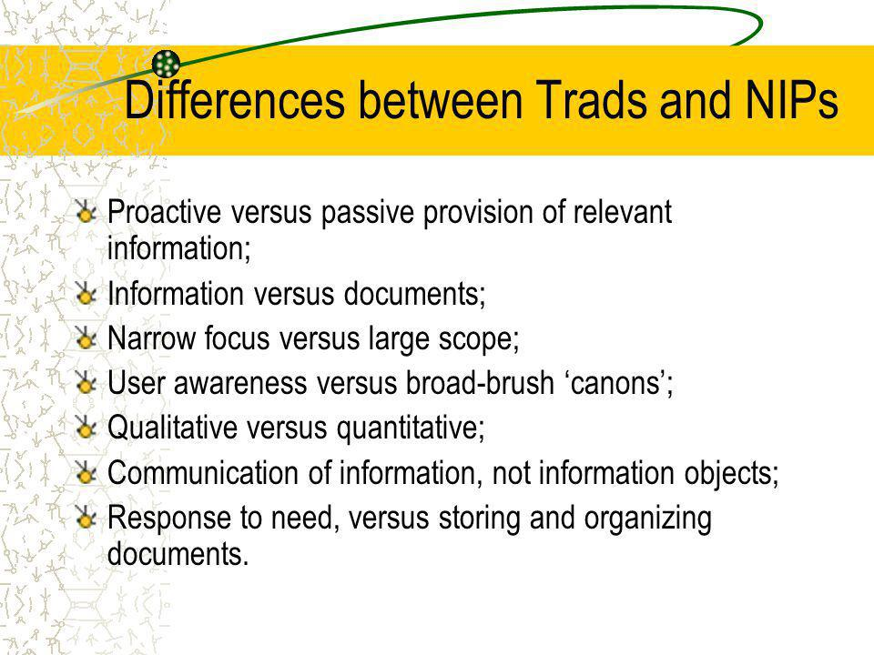 Differences between Trads and NIPs Proactive versus passive provision of relevant information; Information versus documents; Narrow focus versus large scope; User awareness versus broad-brush 'canons'; Qualitative versus quantitative; Communication of information, not information objects; Response to need, versus storing and organizing documents.
