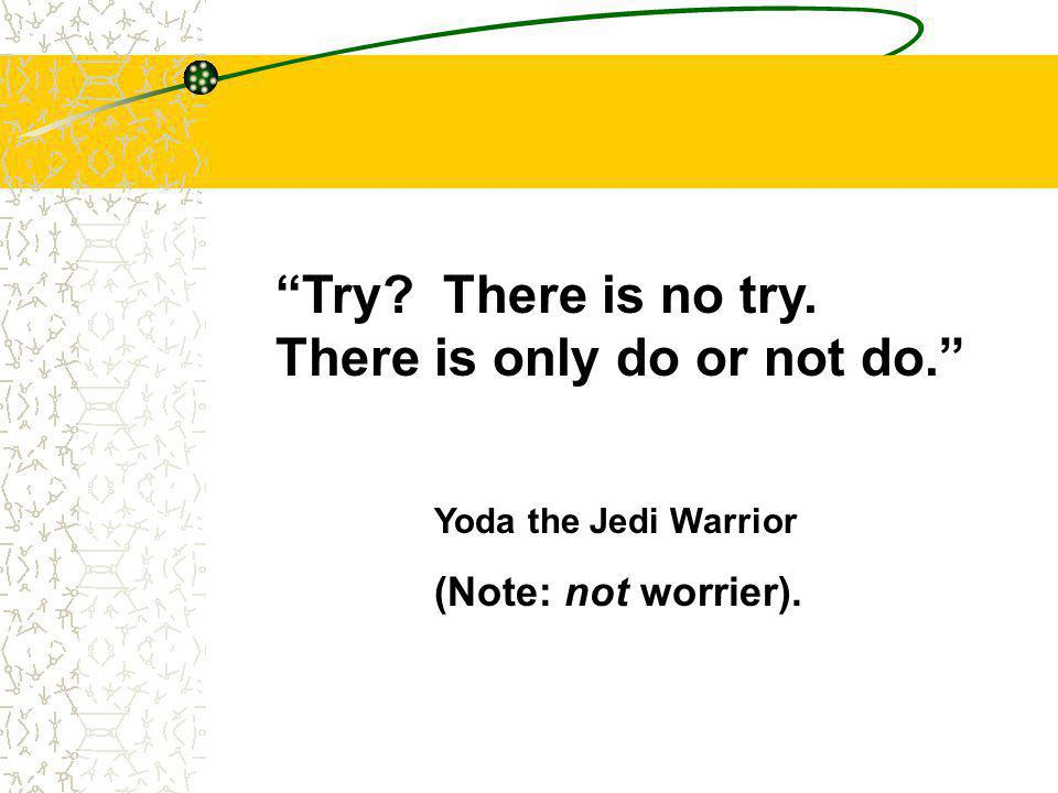 Try? There is no try. There is only do or not do. Yoda the Jedi Warrior (Note: not worrier).