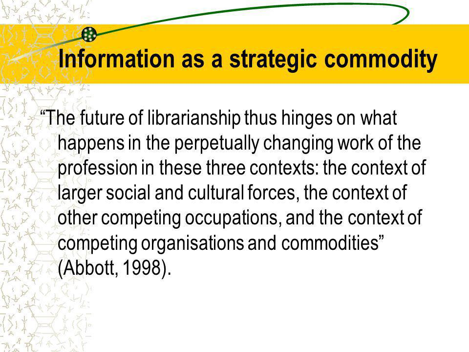 Information as a strategic commodity The future of librarianship thus hinges on what happens in the perpetually changing work of the profession in these three contexts: the context of larger social and cultural forces, the context of other competing occupations, and the context of competing organisations and commodities (Abbott, 1998).