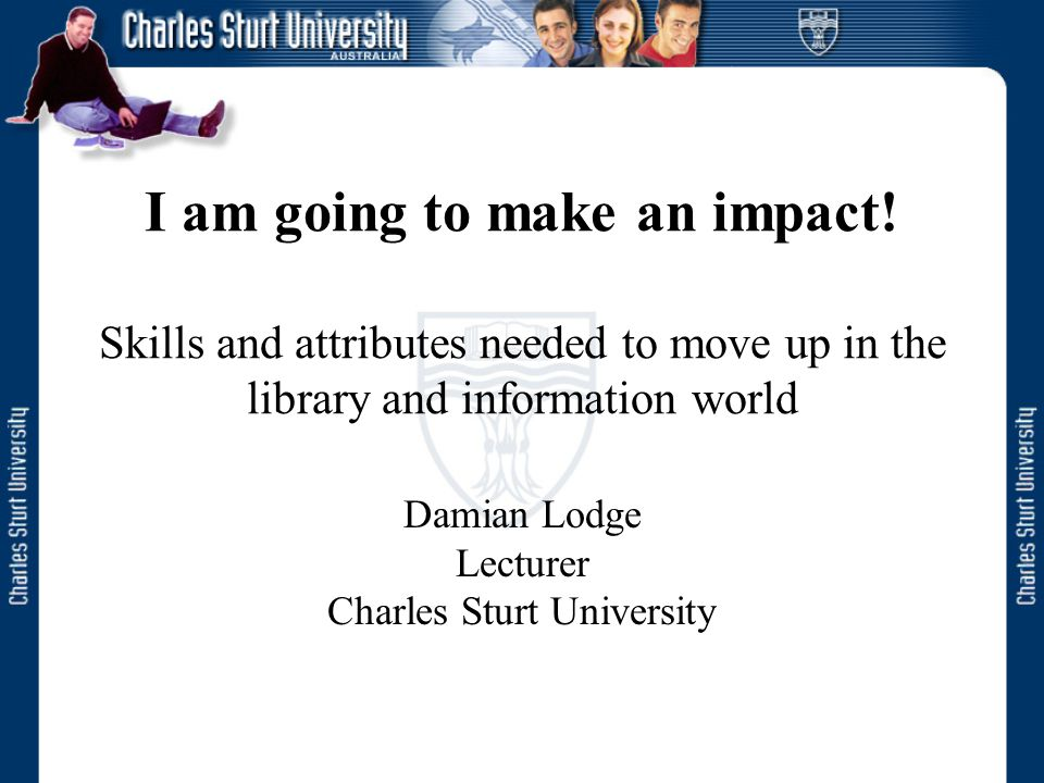 I am going to make an impact! Skills and attributes needed to move up in the library and information world Damian Lodge Lecturer Charles Sturt Univers