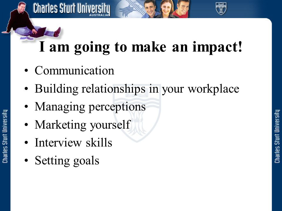 I am going to make an impact! Communication Building relationships in your workplace Managing perceptions Marketing yourself Interview skills Setting