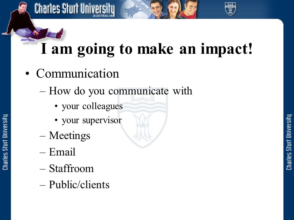 I am going to make an impact! Communication –How do you communicate with your colleagues your supervisor –Meetings –Email –Staffroom –Public/clients