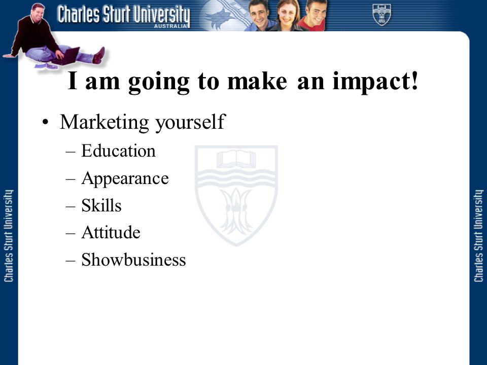 I am going to make an impact! Marketing yourself –Education –Appearance –Skills –Attitude –Showbusiness