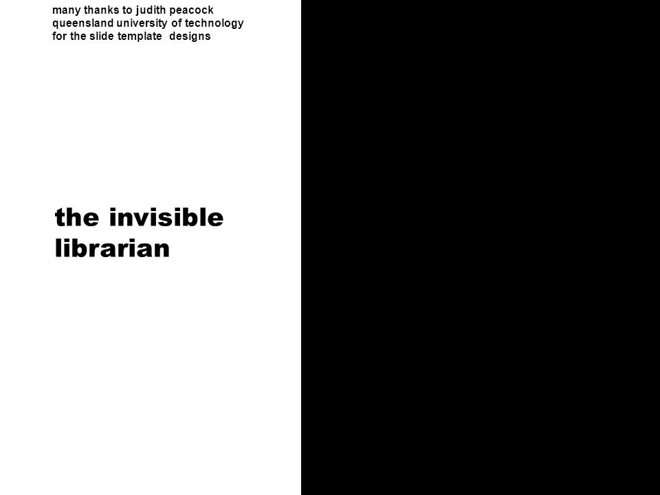 many thanks to judith peacock queensland university of technology for the slide template designs the invisible librarian